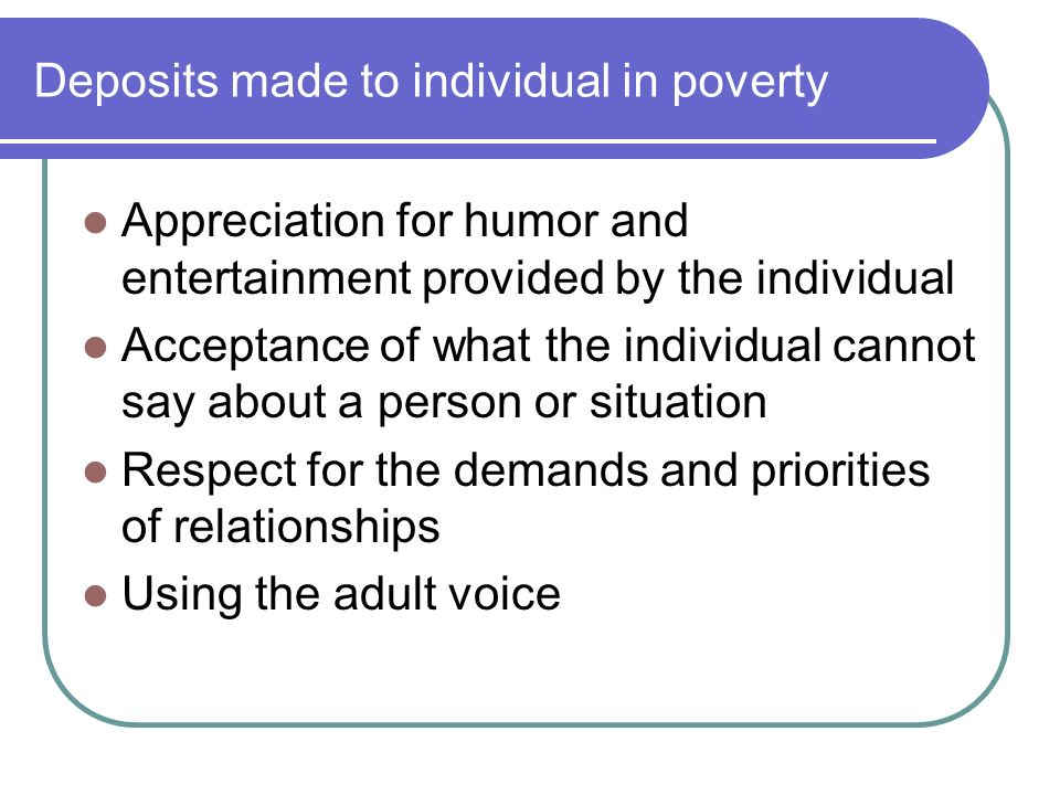 Deposits made to individual in poverty Appreciation for humor and entertainment provided by the individual Acceptance of what the individual cannot say about a person or situation Respect for the demands and priorities of relationships Using the adult voice