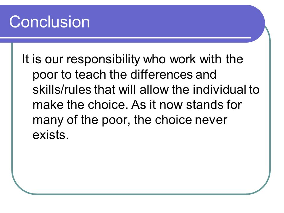 Conclusion It is our responsibility who work with the poor to teach the differences and skills/rules that will allow the individual to make the choice.