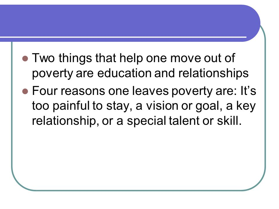 Two things that help one move out of poverty are education and relationships Four reasons one leaves poverty are: Its too painful to stay, a vision or goal, a key relationship, or a special talent or skill.