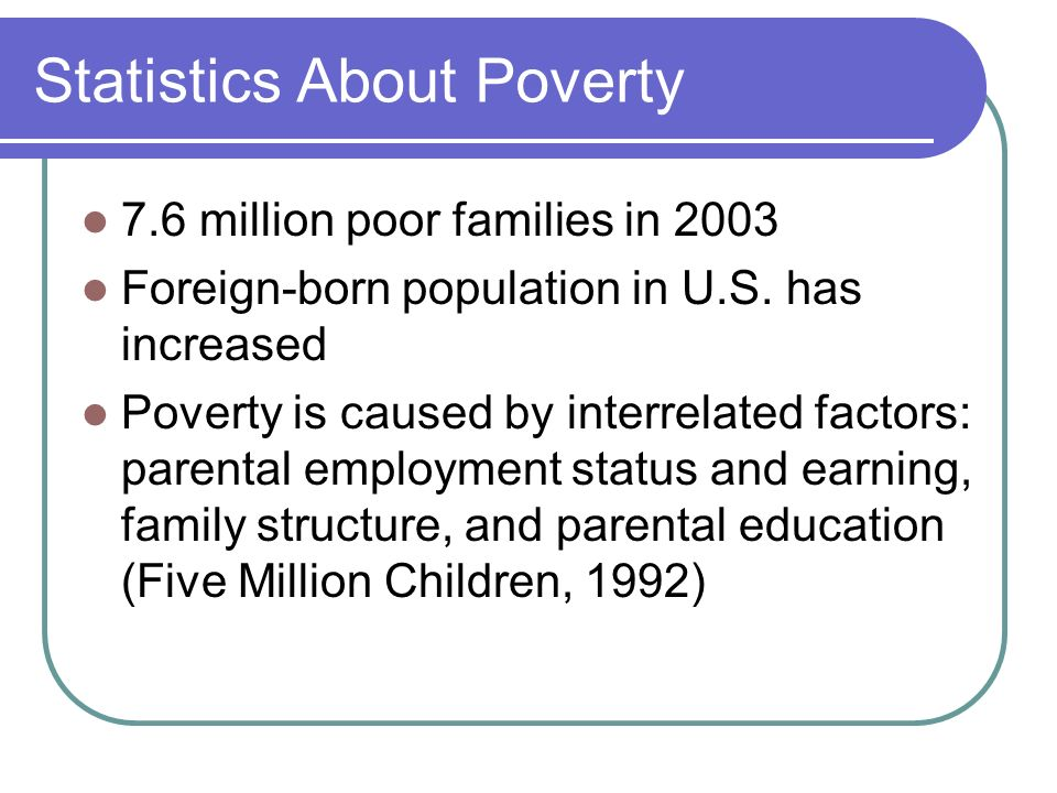 Statistics About Poverty 7.6 million poor families in 2003 Foreign-born population in U.S.