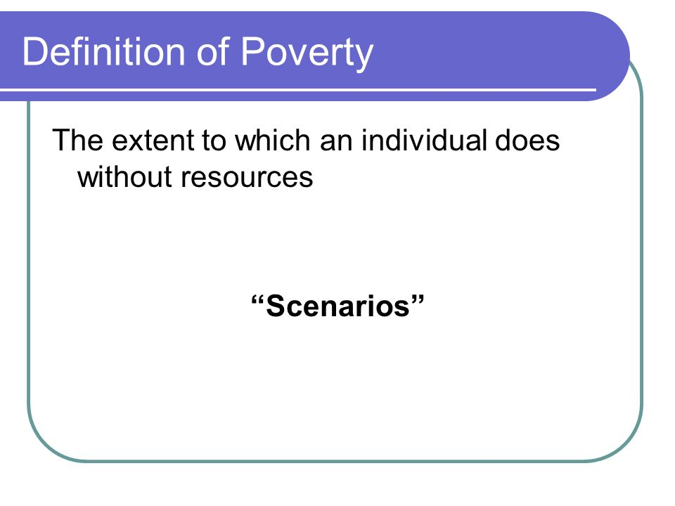 Definition of Poverty The extent to which an individual does without resources Scenarios