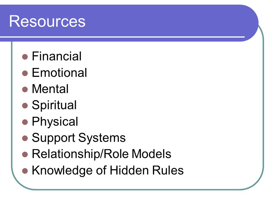 Resources Financial Emotional Mental Spiritual Physical Support Systems Relationship/Role Models Knowledge of Hidden Rules