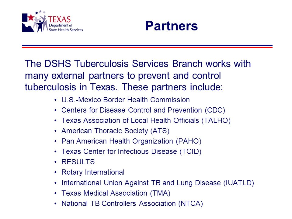 Partners The DSHS Tuberculosis Services Branch works with many external partners to prevent and control tuberculosis in Texas.