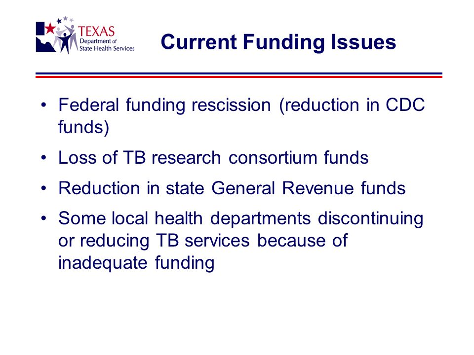 Current Funding Issues Federal funding rescission (reduction in CDC funds) Loss of TB research consortium funds Reduction in state General Revenue funds Some local health departments discontinuing or reducing TB services because of inadequate funding