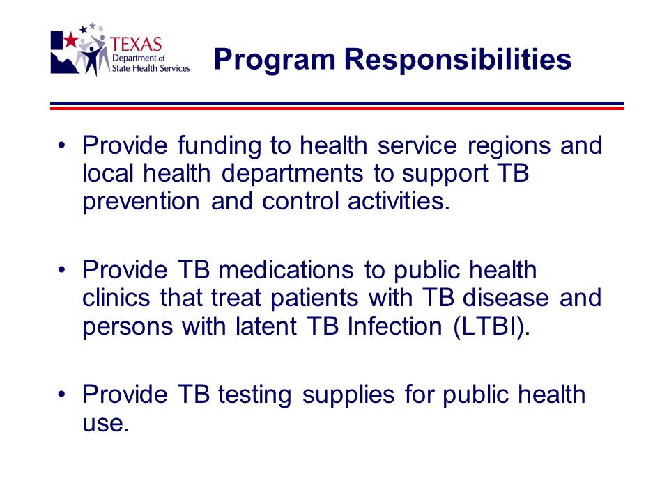 Program Responsibilities Provide funding to health service regions and local health departments to support TB prevention and control activities.