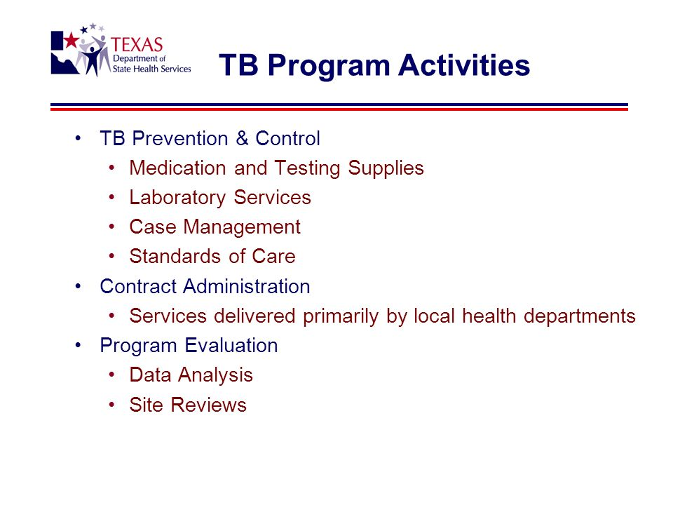 TB Program Activities TB Prevention & Control Medication and Testing Supplies Laboratory Services Case Management Standards of Care Contract Administration Services delivered primarily by local health departments Program Evaluation Data Analysis Site Reviews