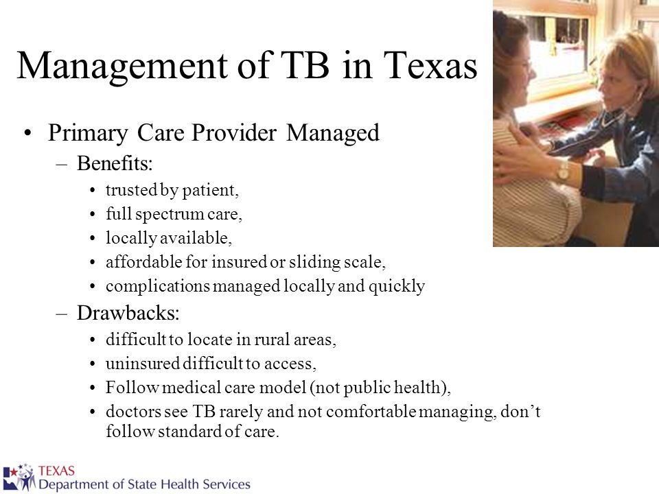 Management of TB in Texas Primary Care Provider Managed –Benefits: trusted by patient, full spectrum care, locally available, affordable for insured or sliding scale, complications managed locally and quickly –Drawbacks: difficult to locate in rural areas, uninsured difficult to access, Follow medical care model (not public health), doctors see TB rarely and not comfortable managing, dont follow standard of care.