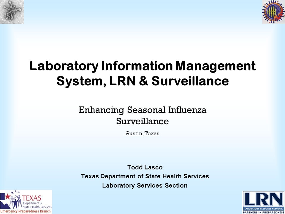Laboratory Information Management System, LRN & Surveillance Todd Lasco Texas Department of State Health Services Laboratory Services Section Enhancing Seasonal Influenza Surveillance Austin, Texas