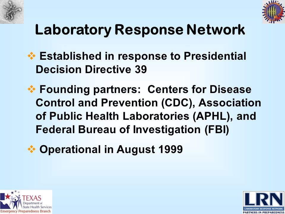 Laboratory Response Network Established in response to Presidential Decision Directive 39 Founding partners: Centers for Disease Control and Prevention (CDC), Association of Public Health Laboratories (APHL), and Federal Bureau of Investigation (FBI) Operational in August 1999