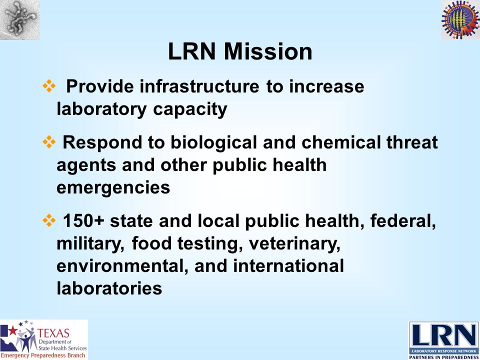 LRN Mission Provide infrastructure to increase laboratory capacity Respond to biological and chemical threat agents and other public health emergencies 150+ state and local public health, federal, military, food testing, veterinary, environmental, and international laboratories