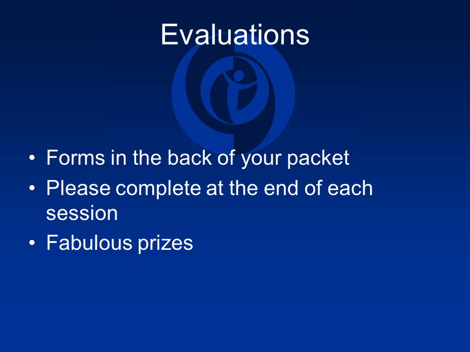 Evaluations Forms in the back of your packet Please complete at the end of each session Fabulous prizes