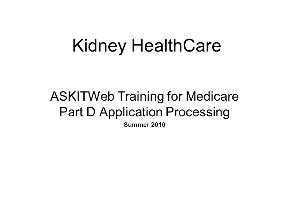 Kidney HealthCare ASKITWeb Training for Medicare Part D Application Processing Summer 2010