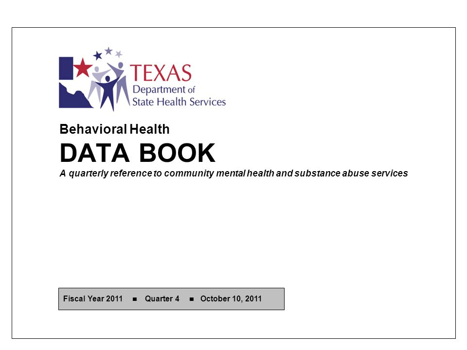 Behavioral Health DATA BOOK A quarterly reference to community mental health and substance abuse services Fiscal Year 2011 Quarter 4 October 10, 2011