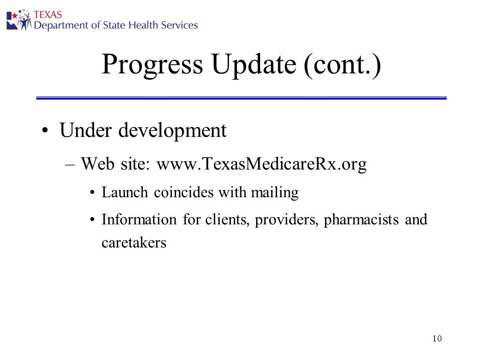 10 Progress Update (cont.) Under development –Web site: www.TexasMedicareRx.org Launch coincides with mailing Information for clients, providers, pharmacists and caretakers