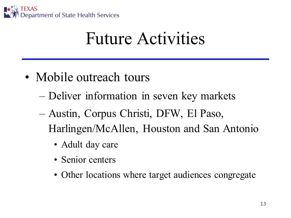 13 Future Activities Mobile outreach tours –Deliver information in seven key markets –Austin, Corpus Christi, DFW, El Paso, Harlingen/McAllen, Houston and San Antonio Adult day care Senior centers Other locations where target audiences congregate