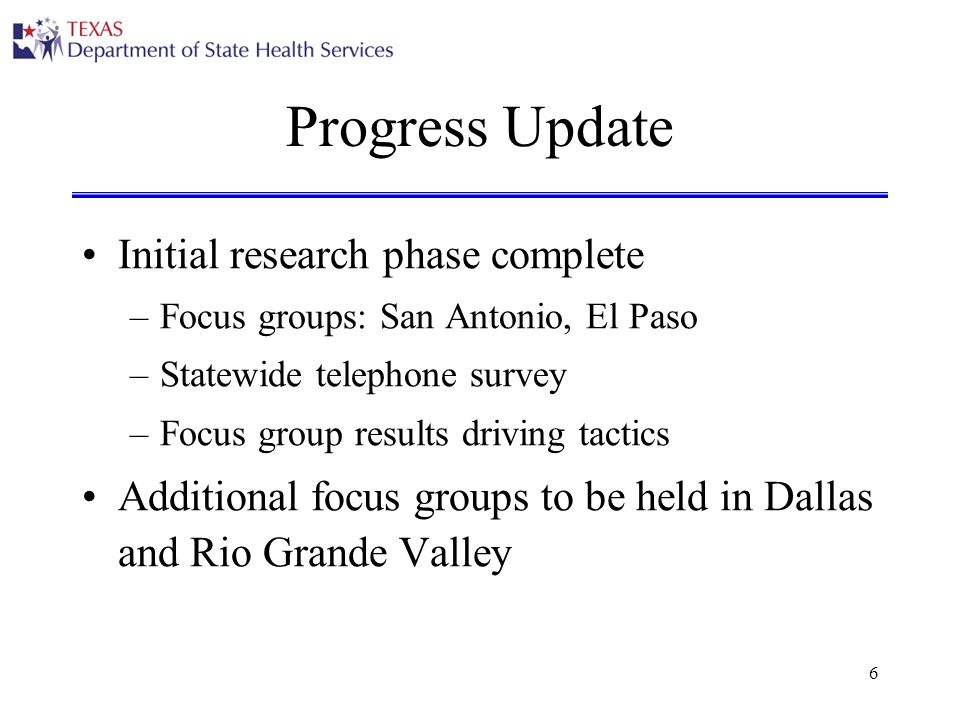 6 Progress Update Initial research phase complete –Focus groups: San Antonio, El Paso –Statewide telephone survey –Focus group results driving tactics Additional focus groups to be held in Dallas and Rio Grande Valley