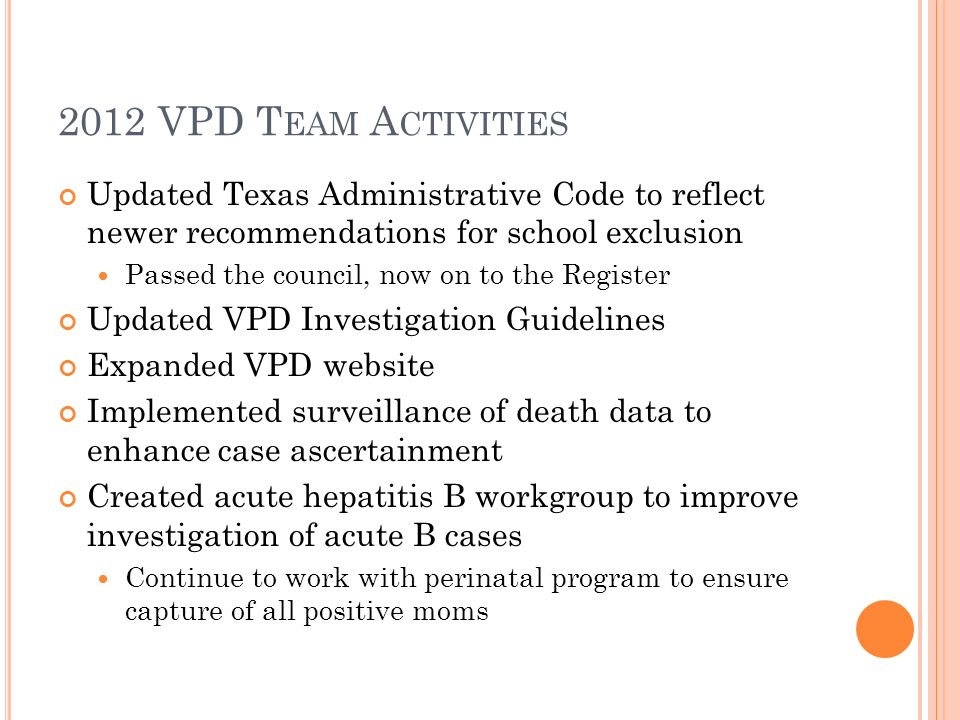 2012 VPD T EAM A CTIVITIES Updated Texas Administrative Code to reflect newer recommendations for school exclusion Passed the council, now on to the Register Updated VPD Investigation Guidelines Expanded VPD website Implemented surveillance of death data to enhance case ascertainment Created acute hepatitis B workgroup to improve investigation of acute B cases Continue to work with perinatal program to ensure capture of all positive moms