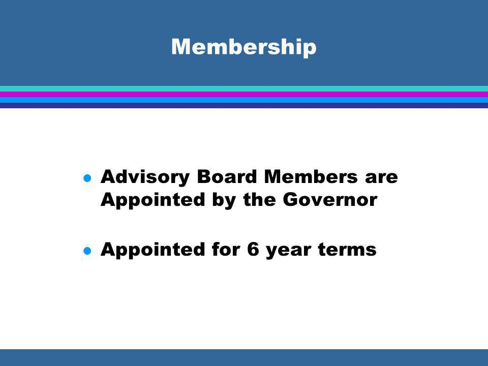 Membership l Advisory Board Members are Appointed by the Governor l Appointed for 6 year terms