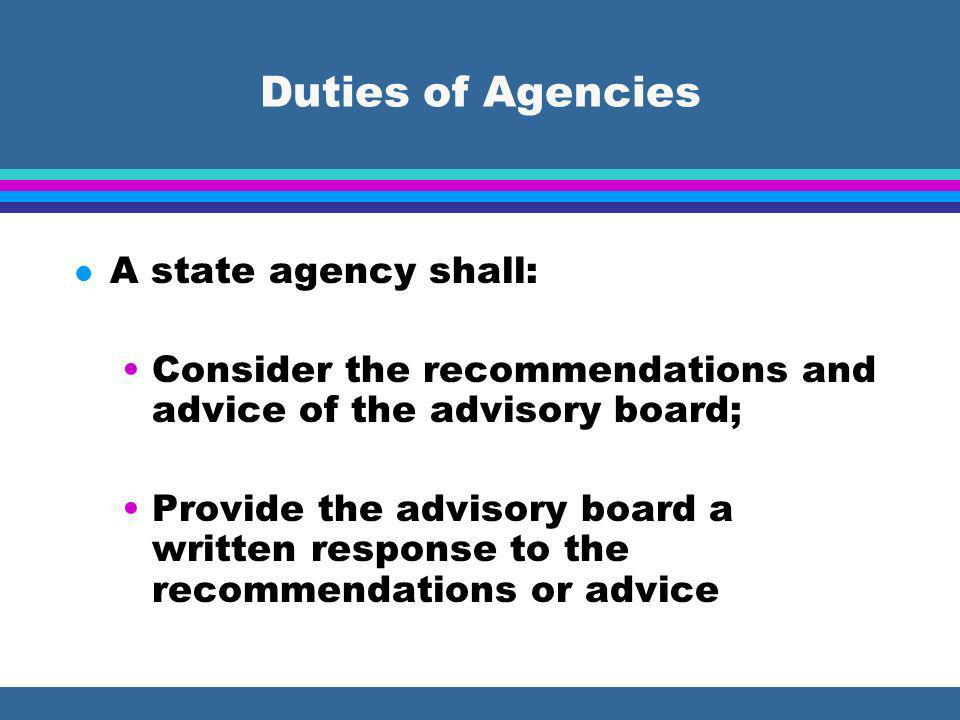 Duties of Agencies l A state agency shall: Consider the recommendations and advice of the advisory board; Provide the advisory board a written response to the recommendations or advice