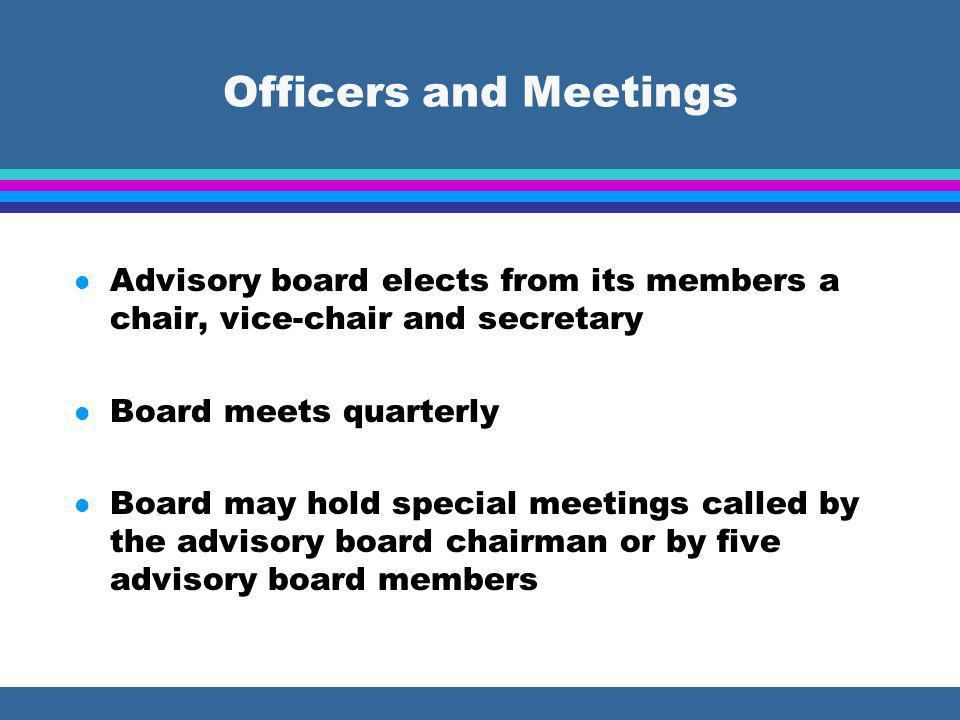 Officers and Meetings l Advisory board elects from its members a chair, vice-chair and secretary l Board meets quarterly l Board may hold special meetings called by the advisory board chairman or by five advisory board members