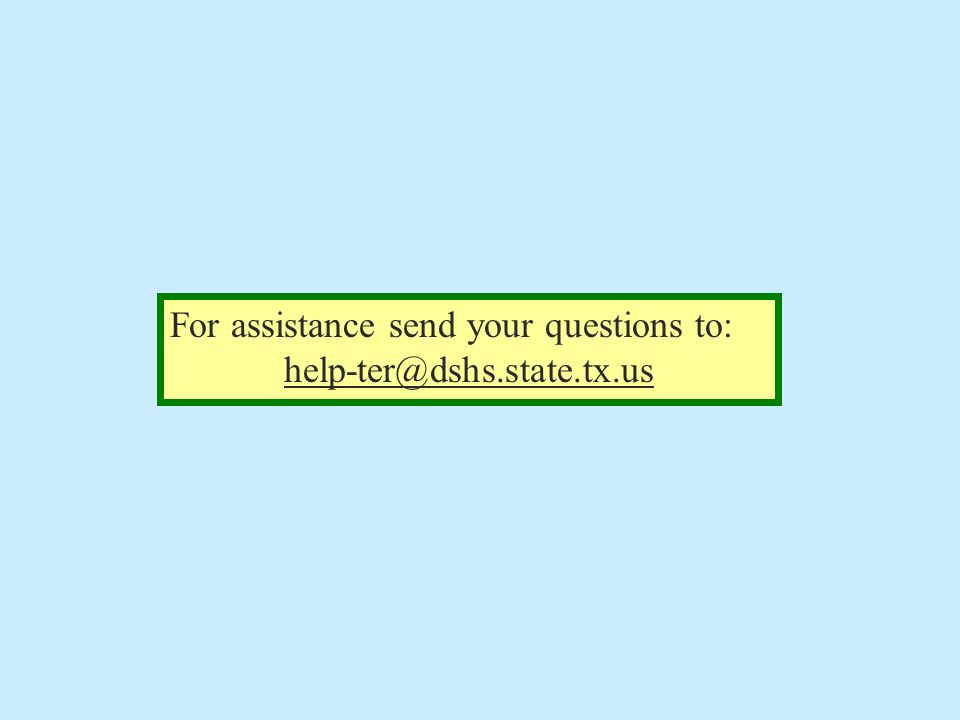 For assistance send your questions to: help-ter@dshs.state.tx.us