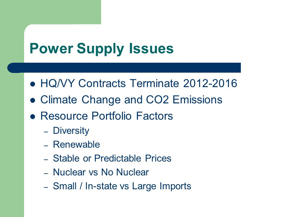 Power Supply Issues HQ/VY Contracts Terminate 2012-2016 Climate Change and CO2 Emissions Resource Portfolio Factors – Diversity – Renewable – Stable or Predictable Prices – Nuclear vs No Nuclear – Small / In-state vs Large Imports