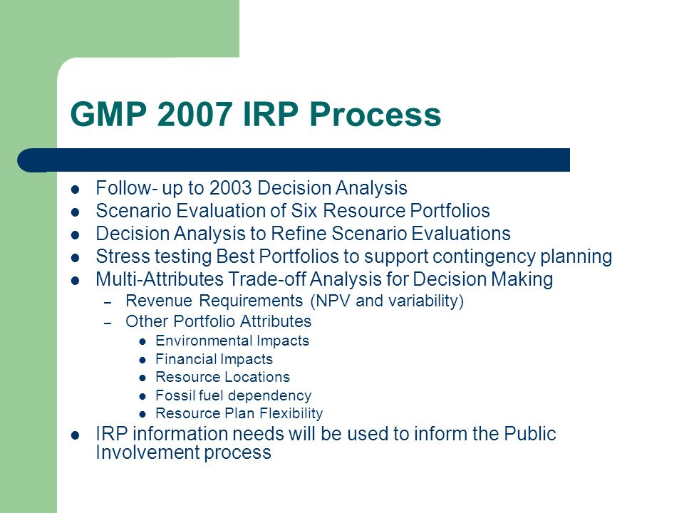 GMP 2007 IRP Process Follow- up to 2003 Decision Analysis Scenario Evaluation of Six Resource Portfolios Decision Analysis to Refine Scenario Evaluations Stress testing Best Portfolios to support contingency planning Multi-Attributes Trade-off Analysis for Decision Making – Revenue Requirements (NPV and variability) – Other Portfolio Attributes Environmental Impacts Financial Impacts Resource Locations Fossil fuel dependency Resource Plan Flexibility IRP information needs will be used to inform the Public Involvement process