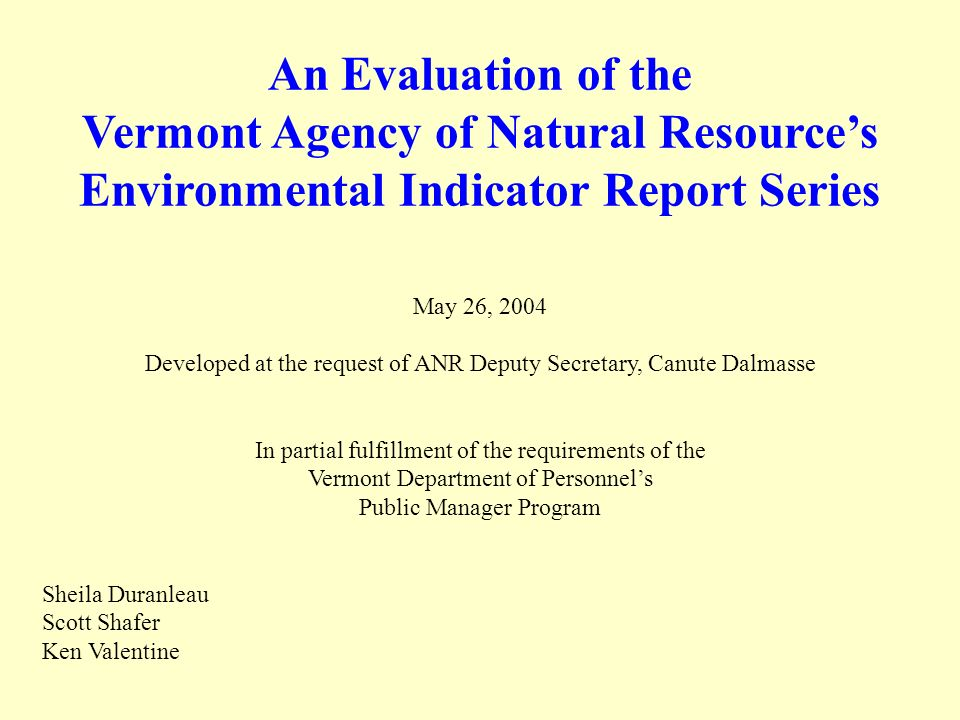 An Evaluation of the Vermont Agency of Natural Resources Environmental Indicator Report Series May 26, 2004 Developed at the request of ANR Deputy Secretary, Canute Dalmasse In partial fulfillment of the requirements of the Vermont Department of Personnels Public Manager Program Sheila Duranleau Scott Shafer Ken Valentine