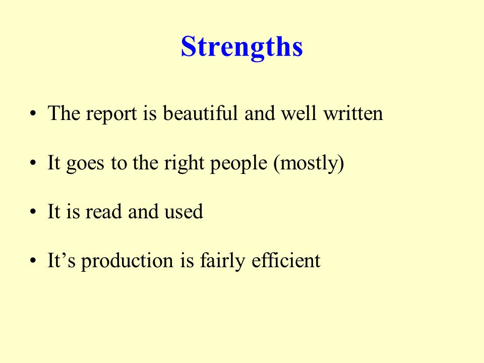 Strengths The report is beautiful and well written It goes to the right people (mostly) It is read and used Its production is fairly efficient