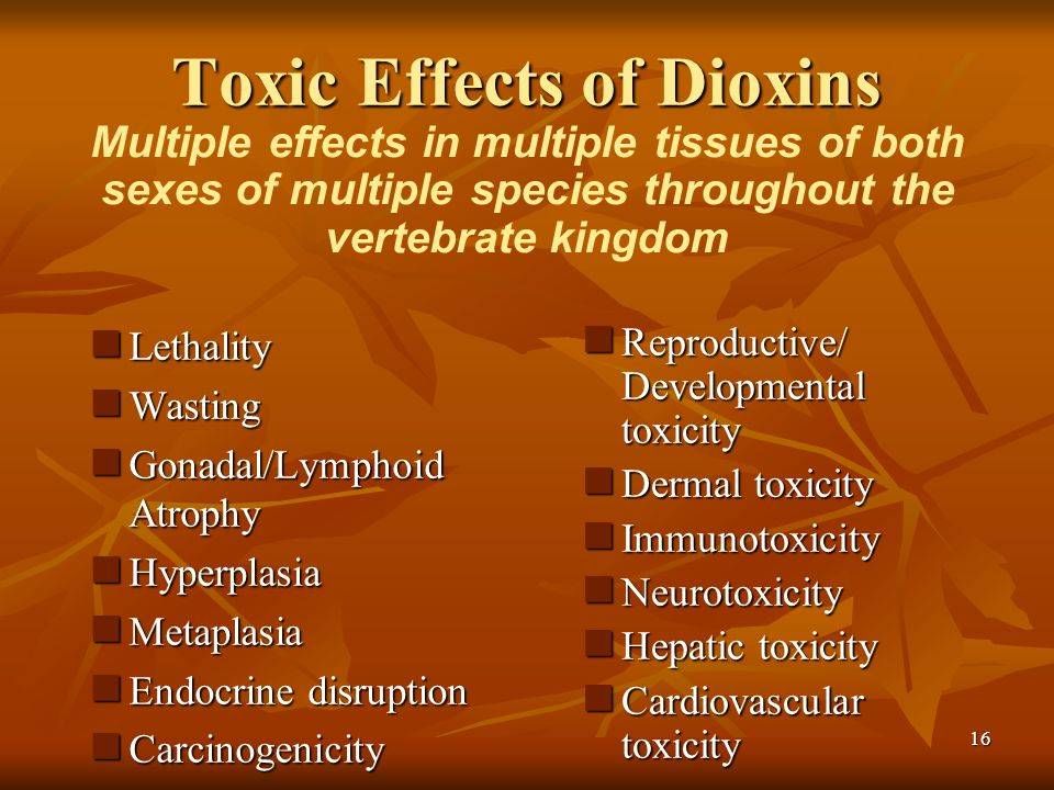 16 Toxic Effects of Dioxins Lethality Lethality Wasting Wasting Gonadal/Lymphoid Atrophy Gonadal/Lymphoid Atrophy Hyperplasia Hyperplasia Metaplasia Metaplasia Endocrine disruption Endocrine disruption Carcinogenicity Carcinogenicity Reproductive/ Developmental toxicity Reproductive/ Developmental toxicity Dermal toxicity Dermal toxicity Immunotoxicity Immunotoxicity Neurotoxicity Neurotoxicity Hepatic toxicity Hepatic toxicity Cardiovascular toxicity Cardiovascular toxicity Multiple effects in multiple tissues of both sexes of multiple species throughout the vertebrate kingdom