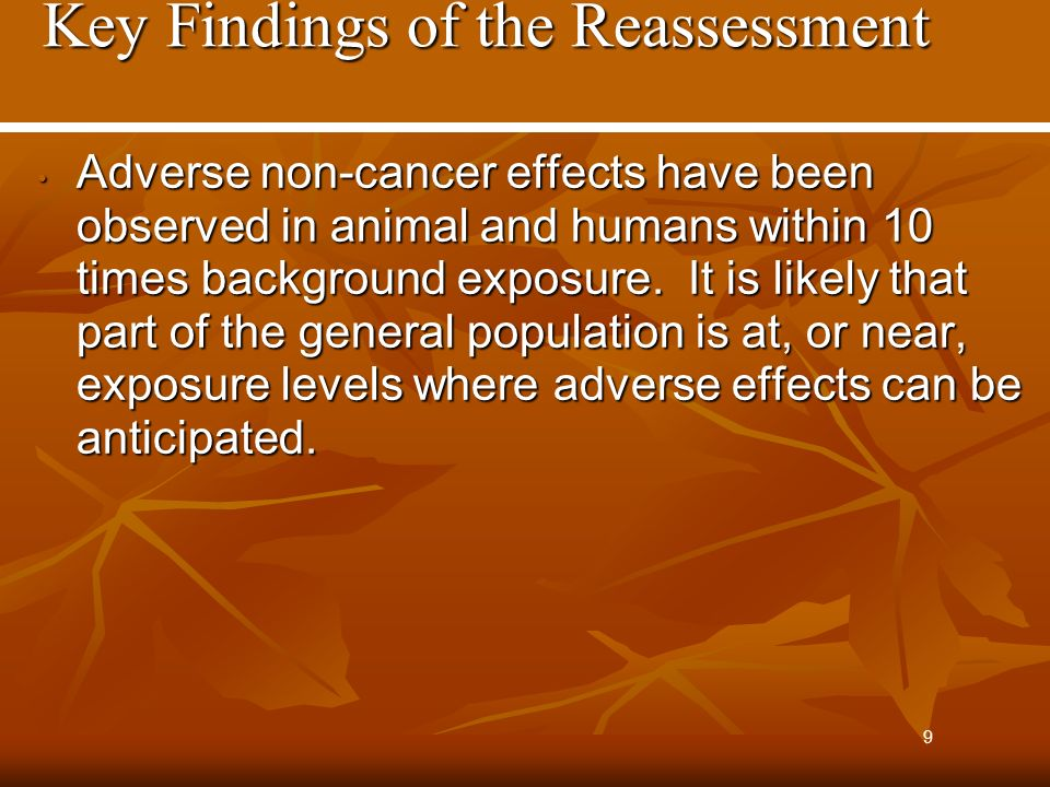 Key Findings of the Reassessment Key Findings of the Reassessment Adverse non-cancer effects have been observed in animal and humans within 10 times background exposure.