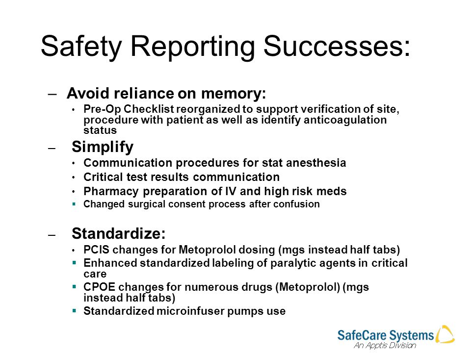 Safety Reporting Successes: – Avoid reliance on memory: Pre-Op Checklist reorganized to support verification of site, procedure with patient as well as identify anticoagulation status – Simplify Communication procedures for stat anesthesia Critical test results communication Pharmacy preparation of IV and high risk meds Changed surgical consent process after confusion – Standardize: PCIS changes for Metoprolol dosing (mgs instead half tabs) Enhanced standardized labeling of paralytic agents in critical care CPOE changes for numerous drugs (Metoprolol) (mgs instead half tabs) Standardized microinfuser pumps use