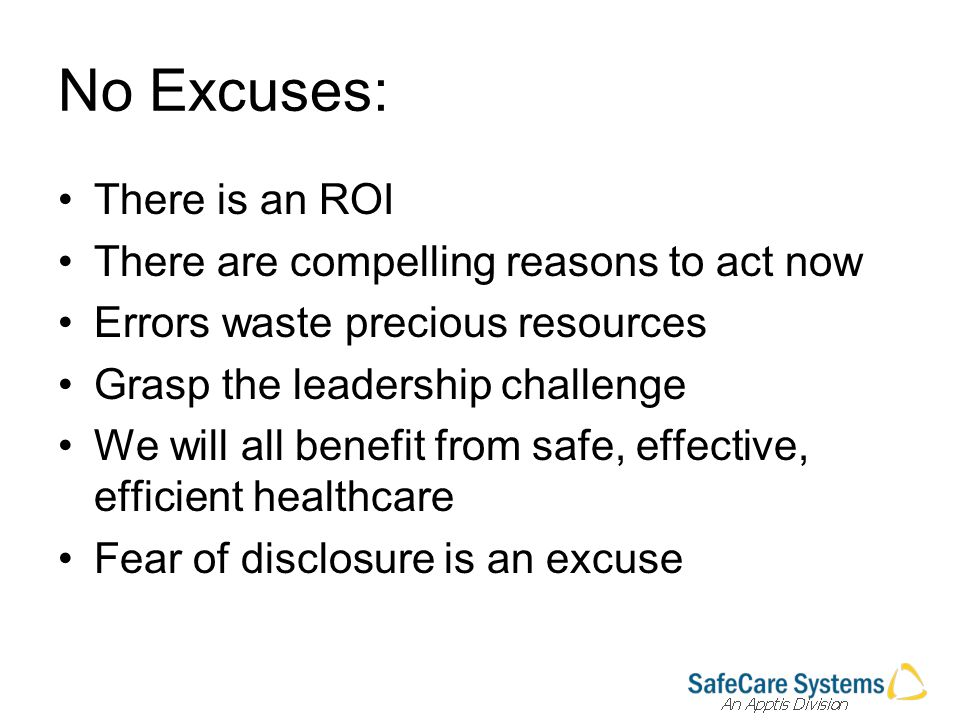 No Excuses: There is an ROI There are compelling reasons to act now Errors waste precious resources Grasp the leadership challenge We will all benefit from safe, effective, efficient healthcare Fear of disclosure is an excuse