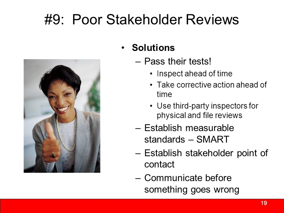 #9: Poor Stakeholder Reviews Stakeholders scrutiny is increasing – they do have watch lists –Substandard performance can yield financial and other penalties –Substandard performance can yield increased inspections and reporting –Poor reviews can halt approvals on pipeline projects 18 What else