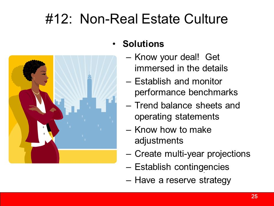#12: Non-Real Estate Culture Organizations practices are not aligned to deliver on portfolio underwriting assumptions or stated goals – Being the landlord may conflict with social objectives – Absence of capacity thwarts best intentions –Stakeholders back away 24 Failure to act as performance and value deteriorate over time.