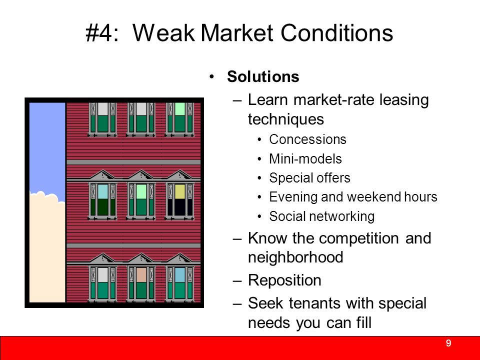 #4: Weak Market Conditions Soft markets threaten proformas long term revenue assumptions –Difficult to get back on track –A real threat for LIHTC projects; less so for those with project- based subsidies –Market alternatives may include single family homes Units and features may be obsolete 8 May be more difficult to overcome in transitional markets