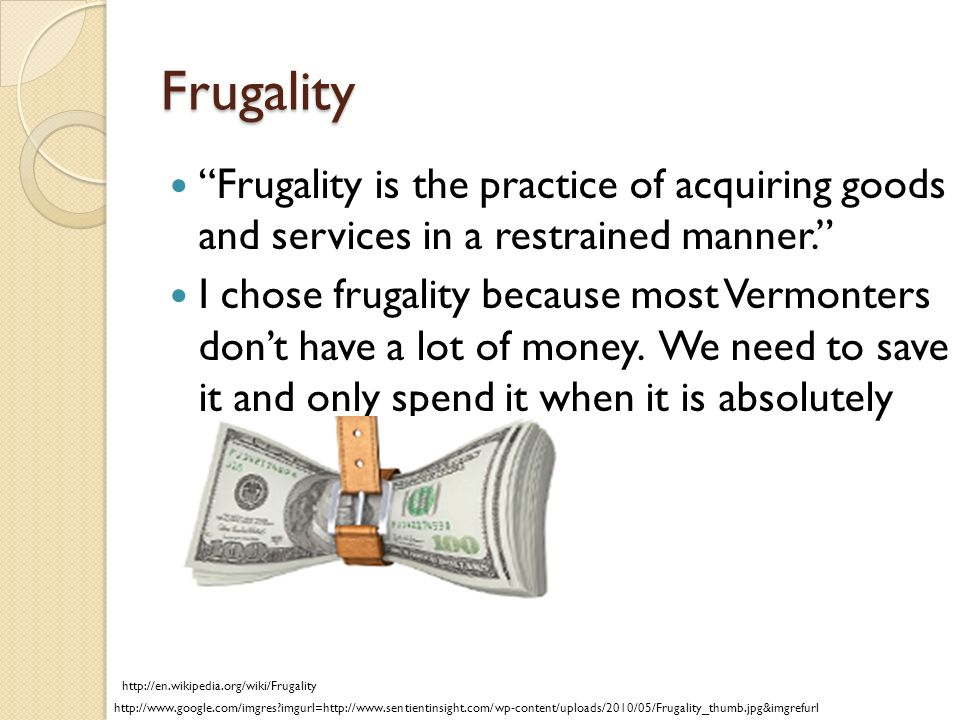 Frugality Frugality is the practice of acquiring goods and services in a restrained manner.