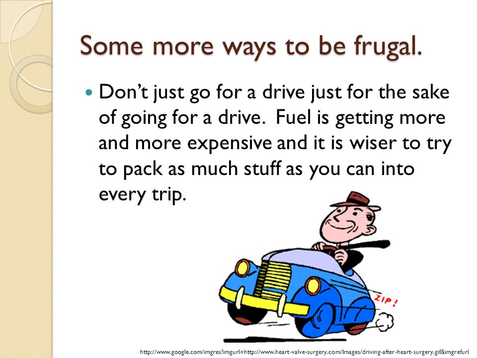 Some more ways to be frugal. Dont just go for a drive just for the sake of going for a drive.