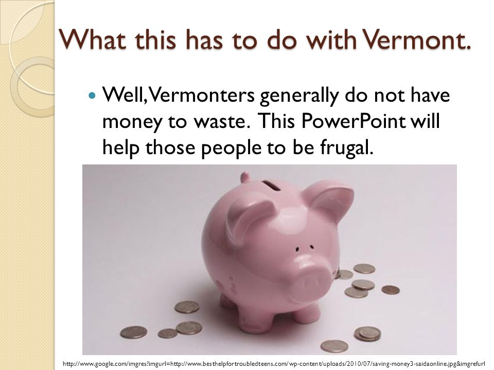 What this has to do with Vermont. Well, Vermonters generally do not have money to waste.