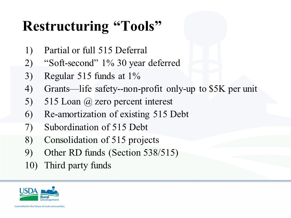 Restructuring Tools 1)Partial or full 515 Deferral 2)Soft-second 1% 30 year deferred 3)Regular 515 funds at 1% 4)Grantslife safety--non-profit only-up to $5K per unit 5)515 Loan @ zero percent interest 6)Re-amortization of existing 515 Debt 7)Subordination of 515 Debt 8)Consolidation of 515 projects 9)Other RD funds (Section 538/515) 10)Third party funds