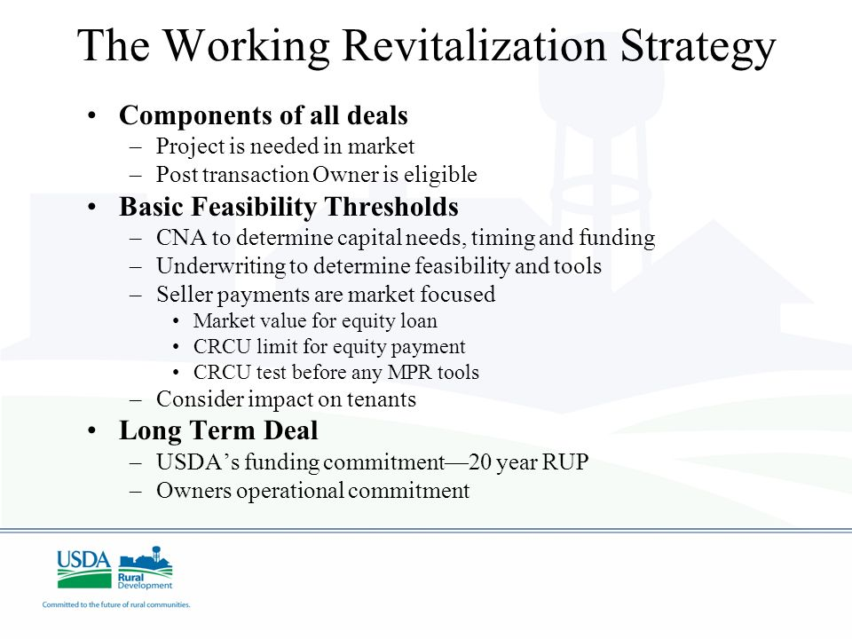 The Working Revitalization Strategy Components of all deals –Project is needed in market –Post transaction Owner is eligible Basic Feasibility Thresholds –CNA to determine capital needs, timing and funding –Underwriting to determine feasibility and tools –Seller payments are market focused Market value for equity loan CRCU limit for equity payment CRCU test before any MPR tools –Consider impact on tenants Long Term Deal –USDAs funding commitment20 year RUP –Owners operational commitment