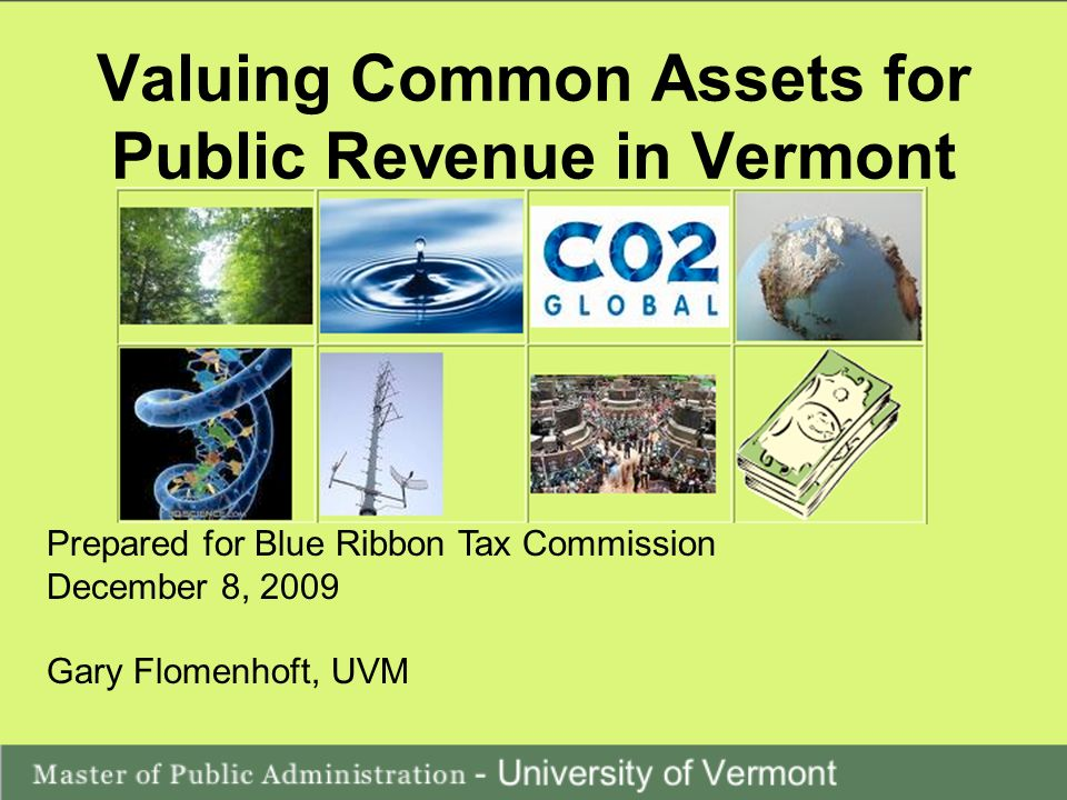 Valuing Common Assets for Public Revenue in Vermont Prepared for Blue Ribbon Tax Commission December 8, 2009 Gary Flomenhoft, UVM