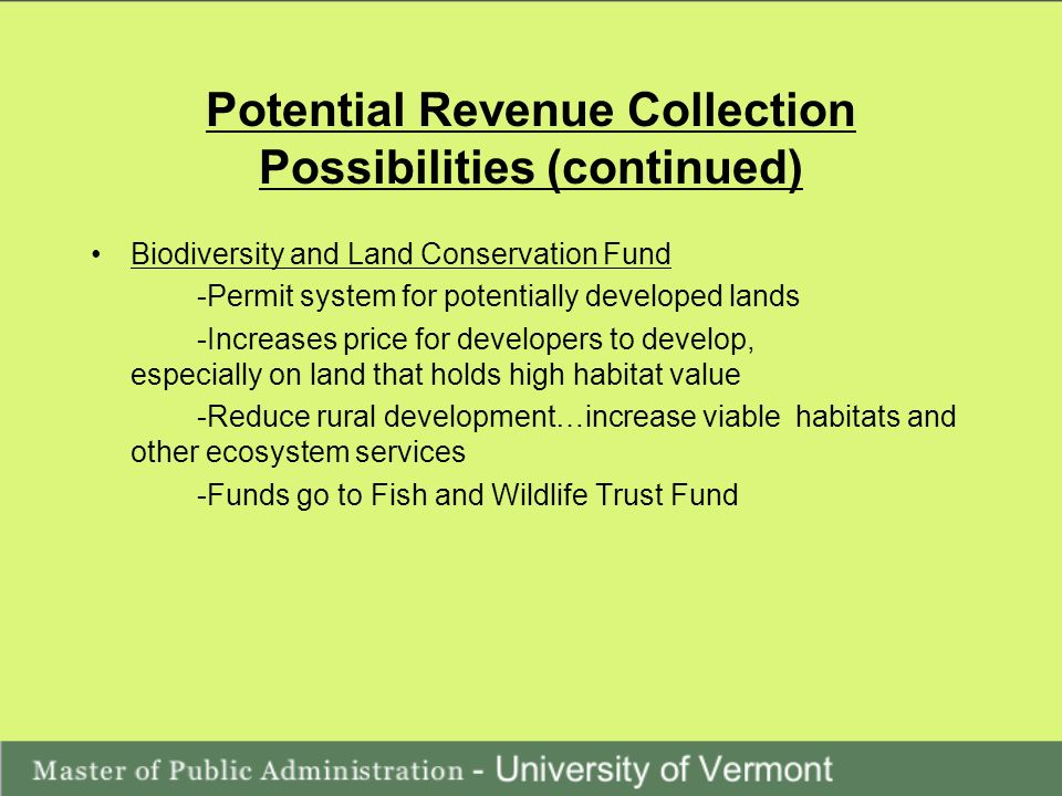 Potential Revenue Collection Possibilities (continued) Biodiversity and Land Conservation Fund -Permit system for potentially developed lands -Increases price for developers to develop, especially on land that holds high habitat value -Reduce rural development…increase viable habitats and other ecosystem services -Funds go to Fish and Wildlife Trust Fund