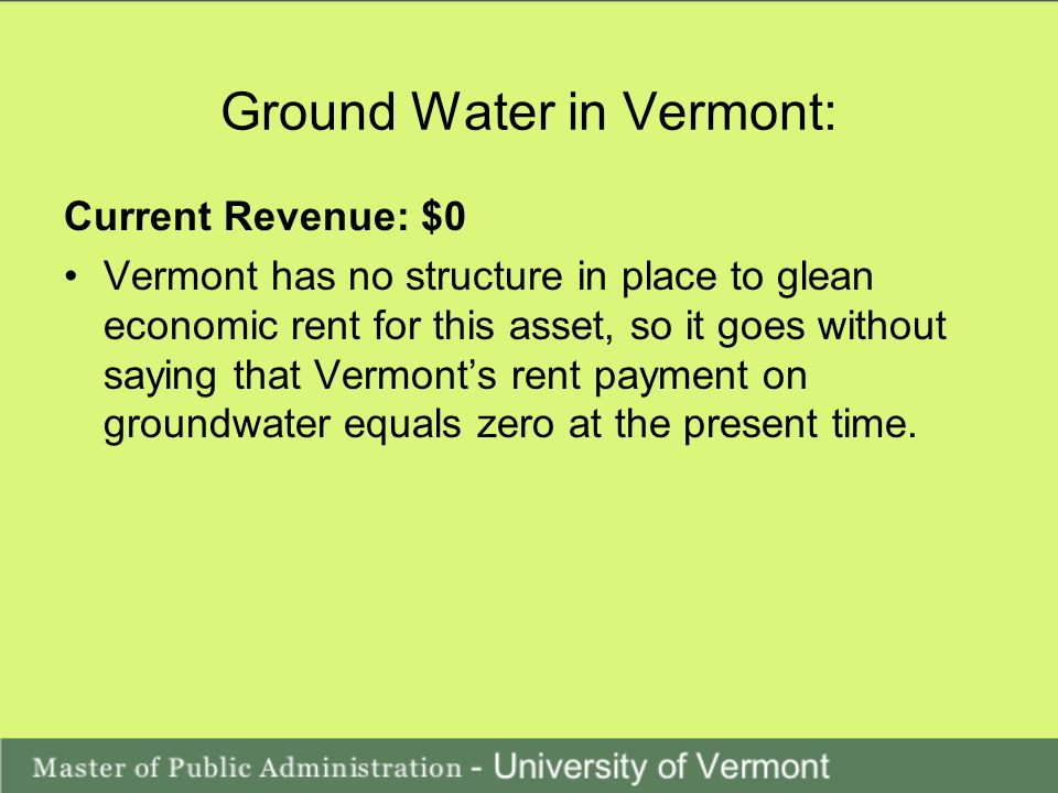 Ground Water in Vermont: Current Revenue: $0 Vermont has no structure in place to glean economic rent for this asset, so it goes without saying that Vermonts rent payment on groundwater equals zero at the present time.