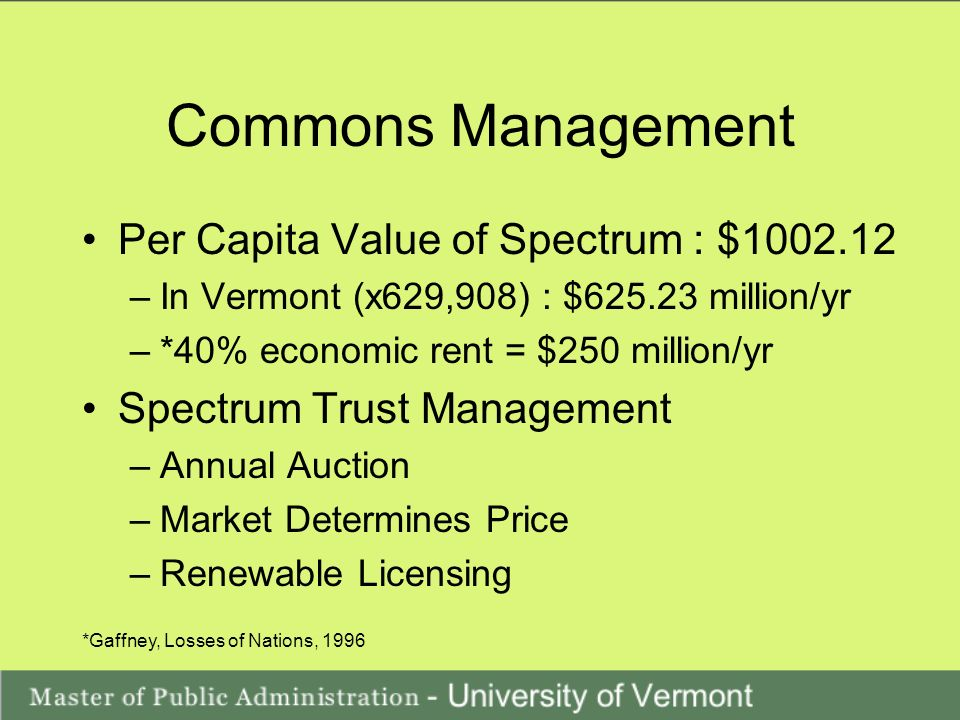 Commons Management Per Capita Value of Spectrum : $1002.12 –In Vermont (x629,908) : $625.23 million/yr –*40% economic rent = $250 million/yr Spectrum Trust Management –Annual Auction –Market Determines Price –Renewable Licensing *Gaffney, Losses of Nations, 1996