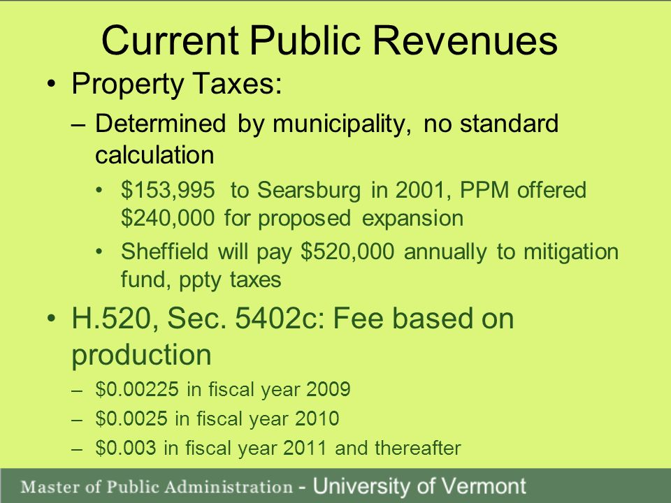 Current Public Revenues Property Taxes: –Determined by municipality, no standard calculation $153,995 to Searsburg in 2001, PPM offered $240,000 for proposed expansion Sheffield will pay $520,000 annually to mitigation fund, ppty taxes H.520, Sec.