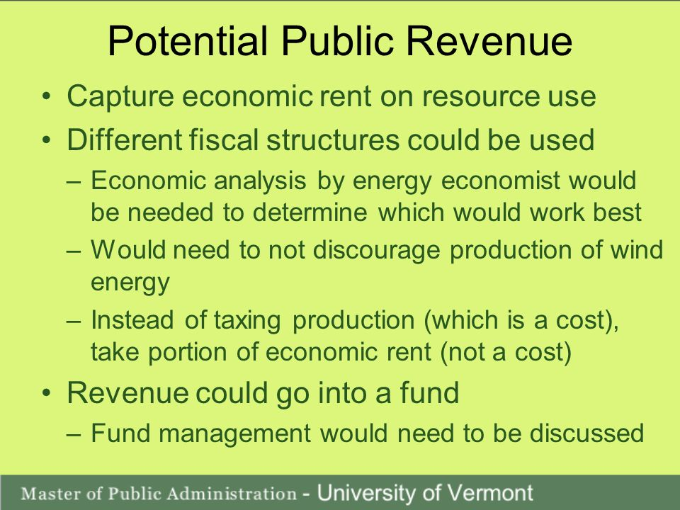 Potential Public Revenue Capture economic rent on resource use Different fiscal structures could be used –Economic analysis by energy economist would be needed to determine which would work best –Would need to not discourage production of wind energy –Instead of taxing production (which is a cost), take portion of economic rent (not a cost) Revenue could go into a fund –Fund management would need to be discussed