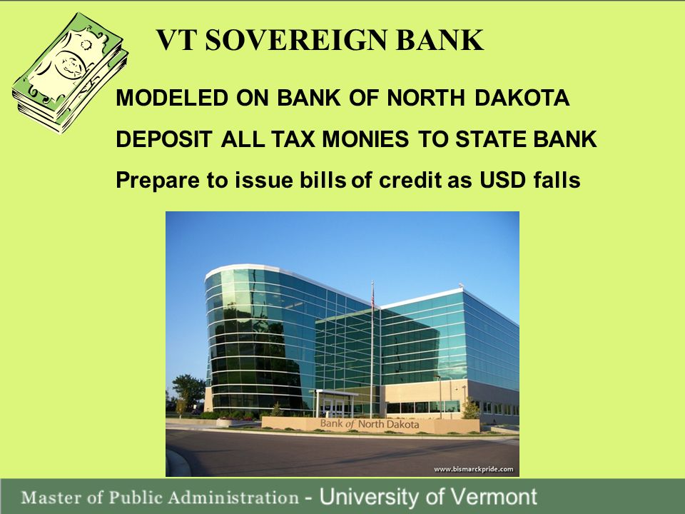 VT SOVEREIGN BANK MODELED ON BANK OF NORTH DAKOTA DEPOSIT ALL TAX MONIES TO STATE BANK Prepare to issue bills of credit as USD falls