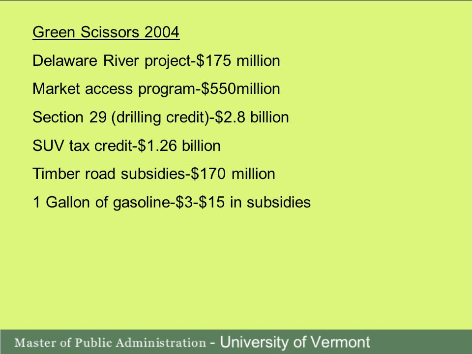 Green Scissors 2004 Delaware River project-$175 million Market access program-$550million Section 29 (drilling credit)-$2.8 billion SUV tax credit-$1.26 billion Timber road subsidies-$170 million 1 Gallon of gasoline-$3-$15 in subsidies
