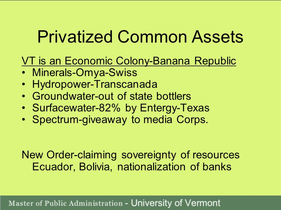 Privatized Common Assets VT is an Economic Colony-Banana Republic Minerals-Omya-Swiss Hydropower-Transcanada Groundwater-out of state bottlers Surfacewater-82% by Entergy-Texas Spectrum-giveaway to media Corps.